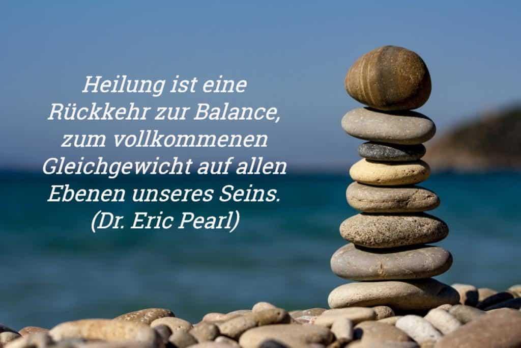 Zitat: Heilung ist eine Rückkehr zur Balance, zum vollkommenen Gleichgewicht auf allen Ebenen unseres Seins. (Dr. Eric Pearl)